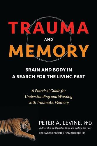 Trauma And Memory: Brain and Body in a Search for the Living Past: A Practical Guide for Understanding and Working withTraumaticMemory