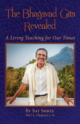 The Bhagavad Gita Revealed: A Living Teaching for Our Times, Chapters 1-6  by Sat