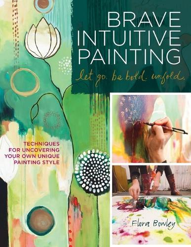 Brave Intuitive Painting - Let Go, be Bold, Unfold: Techniques for Uncovering Your Own Unique Painting Style