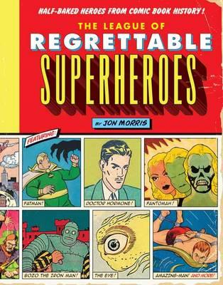 The League of Regrettable Superheroes: Half-Baked Heroes from ComicBookHistory