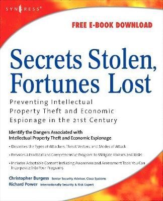 Secrets Stolen, Fortunes Lost: Preventing Intellectual Property Theft and Economic Espionage in the21stCentury