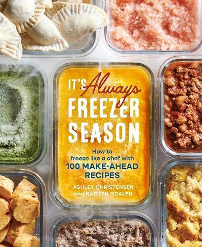 It's Always Freezer Season: How to Freeze Like a Chef with 100 Make-Ahead Recipes