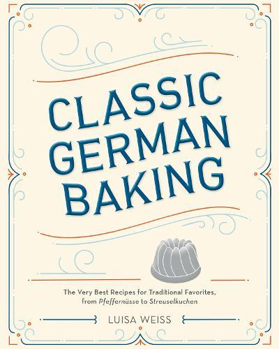 Classic German Baking: The Very Best Recipes for Traditional Favorites, from PfeffernussetoStreuselkuchen