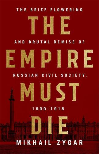 The Empire Must Die: Russia's RevolutionaryCollapse,1900-1917