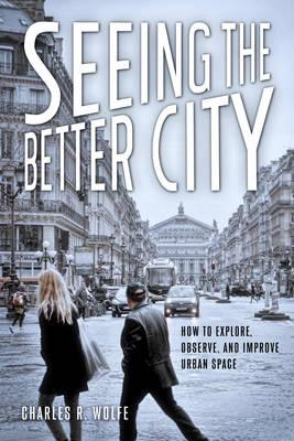 Seeing the Better City: How to Explore, Observe, and ImproveUrbanSpace