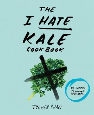 I Hate Kale Cookbook: 35 Recipes to Change Your Mind
