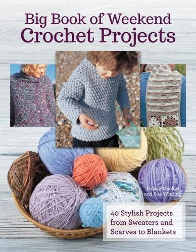 Big Book of Weekend Crochet Projects: 40 Stylish Projects from Sweaters and ScarvestoBlankets