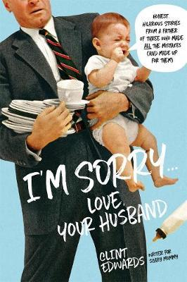 I'M Sorry  -Your Husband: Honest, Hilarious Stories from a Father of Three Who Made All the Mistakes (and Made UpforThem)