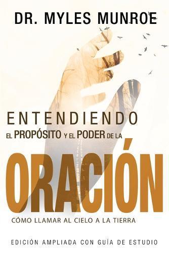 Entendiendo El Proposito Y El Poder de la Oracion: Como Llamar Al Cielo a la Tierra (Spanish Language Edition, Understanding Purpose & Power of Prayer