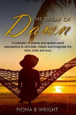 The Break of Dawn: A collection of poems and spoken-word expressions to stimulate, inspire and invigorate the mind, body and soul.