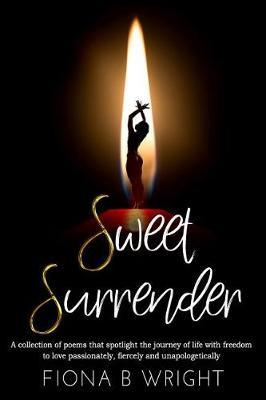 Sweet Surrender: A Collection of Poems That Explores the Journey of Life with Freedom to Love Passionately, FiercelyandUnapologetically
