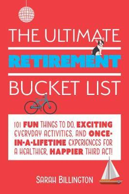The Ultimate Retirement Bucket List: 101 Fun Things to Do, Exciting Everyday Activities, and Once-in-a-Lifetime Experiences for a Healthier, Happier Third Act