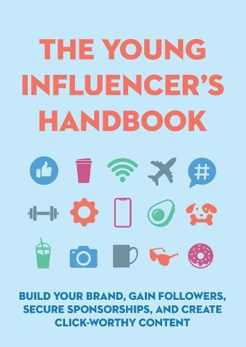 The Young Influencer's Handbook: Build Your Brand, Gain Followers, Secure Sponsorships, and Create Click-Worthy Content