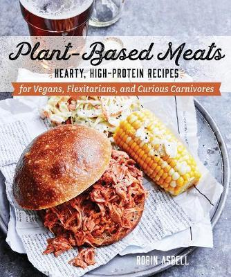 Plant-Based Meats: Hearty, High-Protein Recipes for Vegans, Flexitarians, andCuriousCarnivores