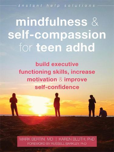 Mindfulness and Self-Compassion for Teen ADHD: Build Executive Functioning Skills, Increase Motivation, andImproveSelf-Confidence