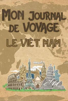 Mon Journal de Voyage le Viet Nam: 6x9 Carnet de voyage I Journal de voyage avec instructions, Checklists et Bucketlists, cadeau parfait pour votre sejour au Viet Nam et pourchaquevoyageur.
