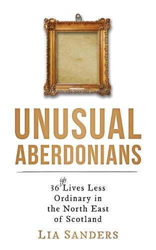 Unusual Aberdonians: 36 (ish) Lives Less Ordinary in the North East of Scotland