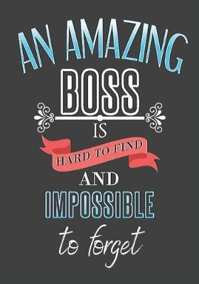 An amazing boss is hard to find and impossible to forget: thank you boss: Great Journal or Planner farewell gift for boss, Elegant notebook surprise retirement gift for boss 100 pages 7 x 10 (gift for yourboss)