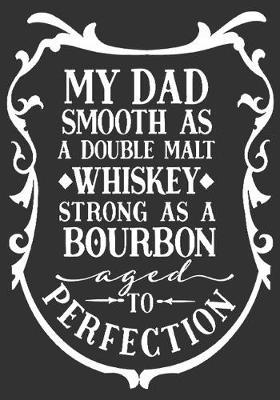 My Dad Smooth As A Double Malt Whiskey Strong As A Bourbon Aged To Perfection: gift for dad: Great Journal or Planner a good gift for dad, Elegant notebook surprise birthday gift for a dad 100 pages 7 x 10 (Christmas giftfordad)