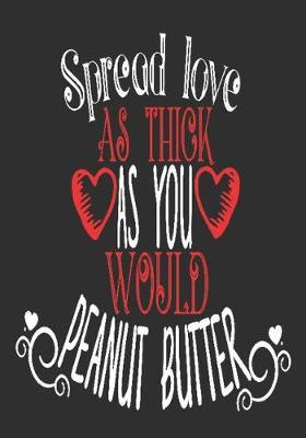 Spread love as thick as you would peanut butter: romantic gift for boyfriend: Great Journal or Planner thoughtful gifts for boyfriend, Elegant notebook loving gift for boyfriend 100 pages 7 x 10 (special giftforboyfriend)