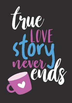 Trues love story never ends: great girlfriend gift: Romantic Journal or Planner loving gift for girlfriend, Elegant notebook special gift for girlfriend 100 pages 7 x 10 chic graphics designs (best giftforgirlfriend)
