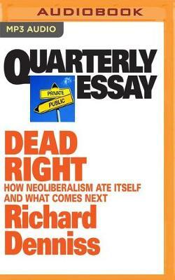 Quarterly Essay: Dead Right: How Neoliberalism Ate Itself and What Comes Next