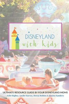 Disneyland with Kids: Ultimate Resource Guide by Four Disneyland Moms