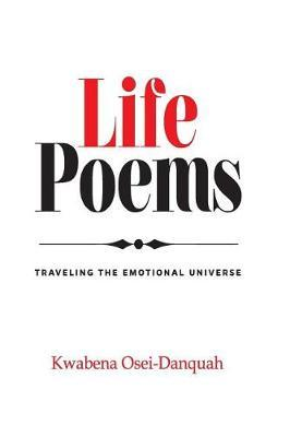 Life Poems: Traveling the Emotional Universe by Kwabena Osei-Danquah
