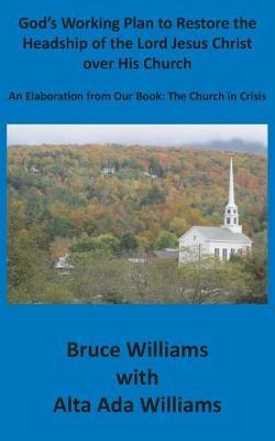 God's Working Plan to Restore the Headship of the Lord Jesus Christ over His Church: An Elaboration from our Book: The Church in Crisis