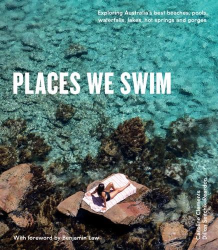 Places We Swim: Exploring Australia's Best Beaches, Pools, Waterfalls, Lakes, Hot Springs and Gorges