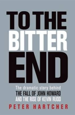 To the Bitter End: The Dramatic Story of the Fall of John Howard and the Rise ofKevinRudd