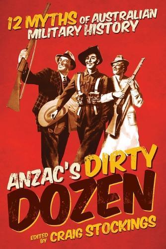 Anzac's Dirty Dozen: 12 myths of Australianmilitaryhistory