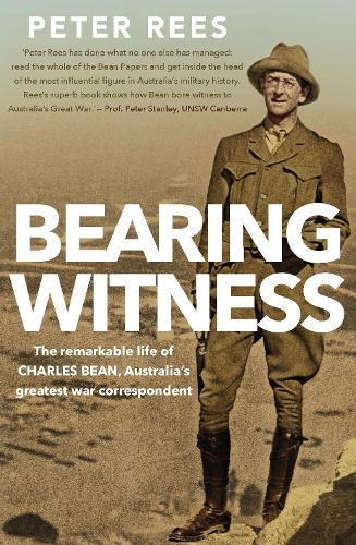 Bearing Witness: The Remarkable Life of Charles Bean, Australia's GreatestWarCorrespondent