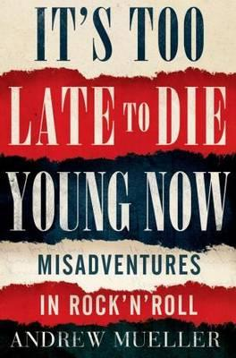 It's Too Late to Die Young Now: Misadventures in Rock 'n' Roll