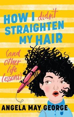 How I Didn't Straighten My Hair (and Other Life Lessons) by Angela May  George