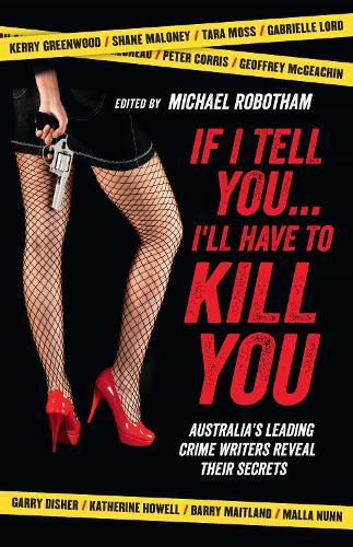 If I Tell You I'll Have to Kill You: Australia's top crime writers revealtheirsecrets
