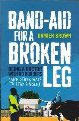 Band-Aid for a Broken Leg: Being a doctor with no borders and other ways tostaysingle