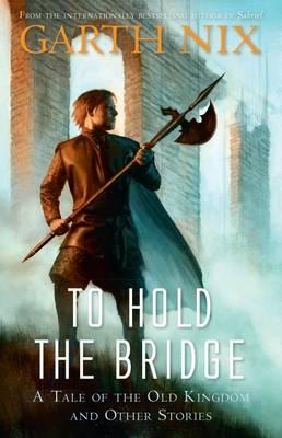 To Hold the Bridge: A tale of the Old Kingdom andotherstories