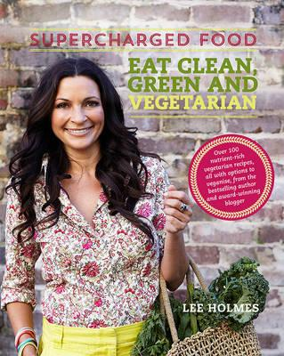 Supercharged Food: Eat Clean, Green and Vegetarian: 100 Vegetable Recipes to HealandNourish