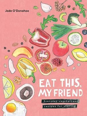 Eat This, My Friend: Everyday vegetarian recipesforsharing