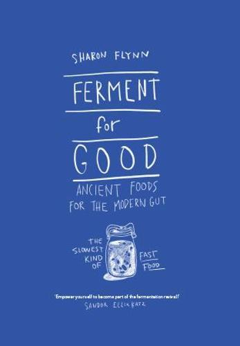 Ferment For Good: Ancient Foods for the Modern Gut: The Slowest Kind ofFastFood