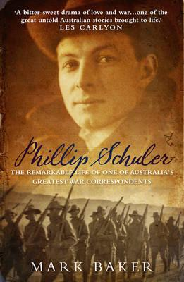 Phillip Schuler: The Remarkable Life of One of Australia's Greatest War  Correspondents by Mark Baker