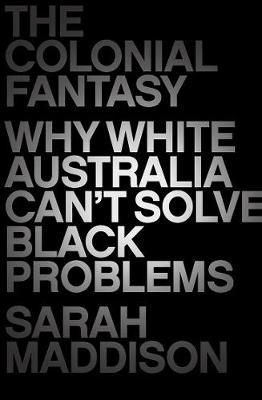 The Colonial Fantasy: Why white Australia can't solveblackproblems