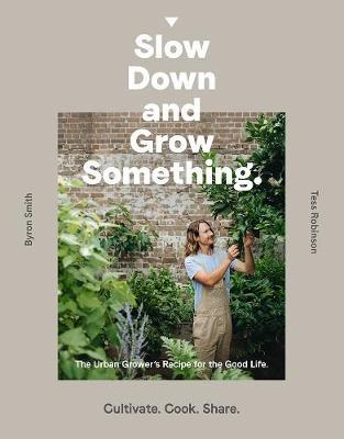 Slow Down and Grow Something: The Urban Grower's Recipe for theGoodLife