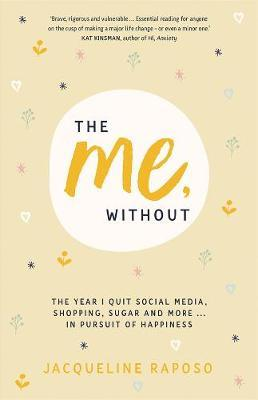 The Me, Without: The Year I Quit Social Media, Shopping, Sugar and More. . . in Pursuit of Happiness