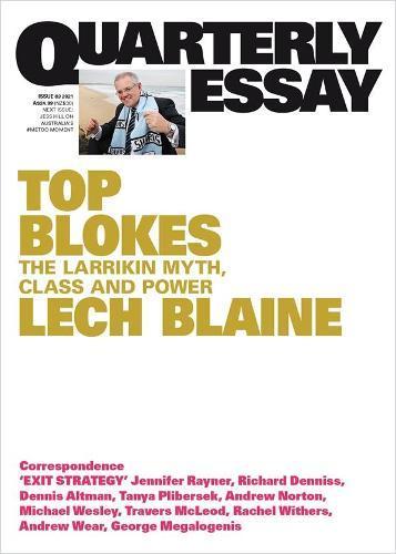 Quarterly Essay 83: Top Blokes - The Larrikin Myth, Class and Power