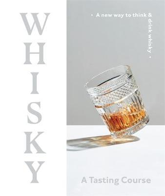 Whisky: A Tasting Course - A New Way to Think and Drink Whisky