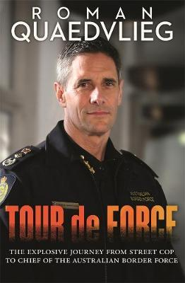 Tour de Force: The explosive journey from street cop to chief of AustralianBorderForce