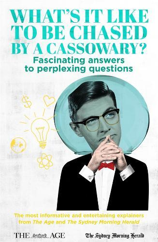 What's it Like to be Chased by a Cassowary?: Fascinating Answers to Perplexing Questions. The Most Informative and Entertaining Explainers from The Age and The SydneyMorningHerald