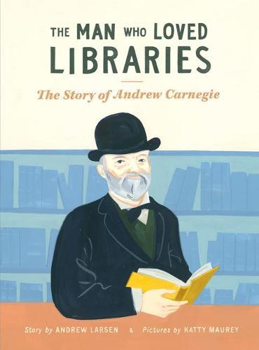 Man Who Loved Libraries: The Story of Andrew Carnegie